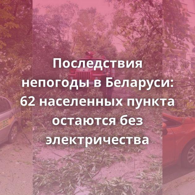 Последствия непогоды в Беларуси: 62 населенных пункта остаются без электричества