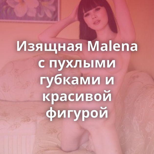 Изящная Malena с пухлыми губками и красивой фигурой