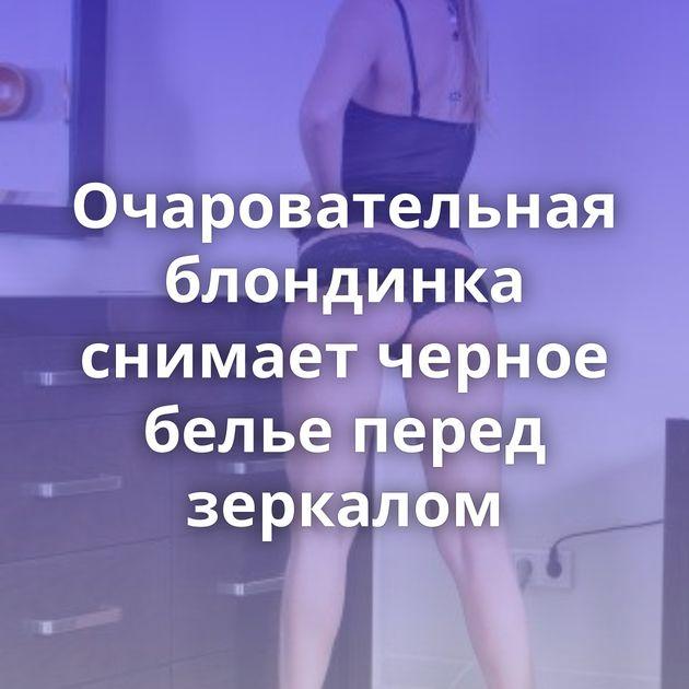 Очаровательная блондинка снимает черное белье перед зеркалом