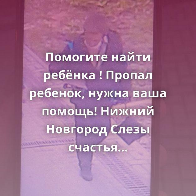 Помогите найти ребёнка ! Пропал ребенок, нужна ваша помощь! Нижний Новгород Слезы счастья Хозяин нашелся!…