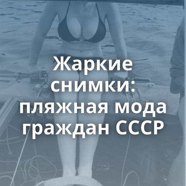 Жаркие снимки: пляжная мода граждан СССР