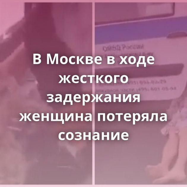 ВМоскве входе жесткого задержания женщина потеряла сознание