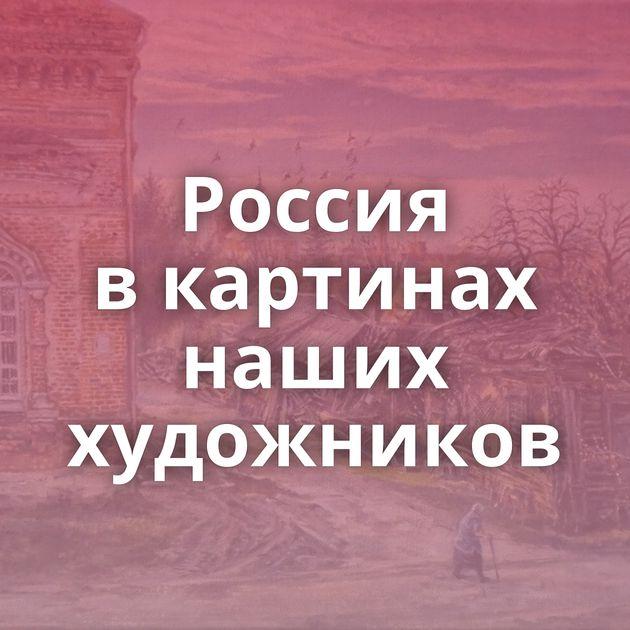 Россия вкартинах наших художников