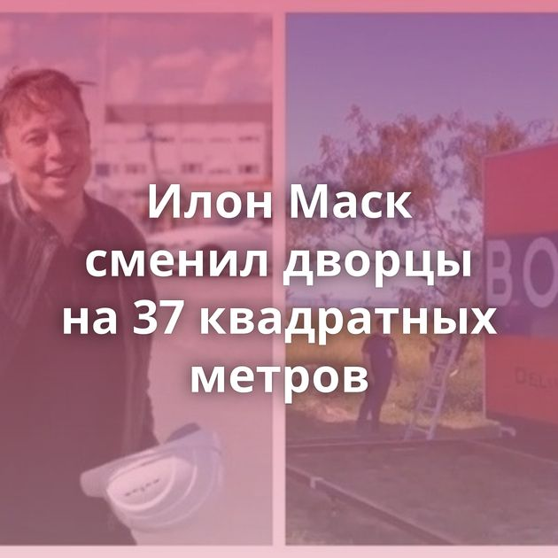 Илон Маск сменил дворцы на37квадратных метров