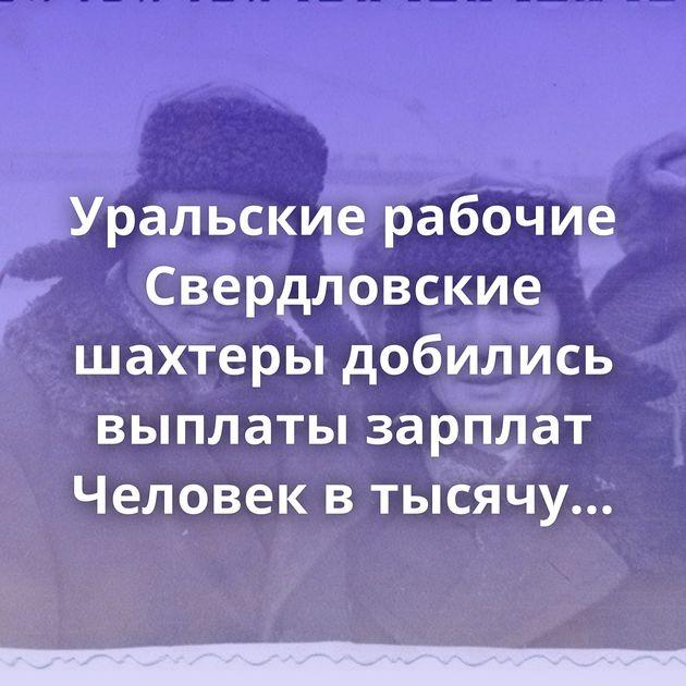 Уральские рабочие Свердловские шахтеры добились выплаты зарплат Человек в тысячу километров