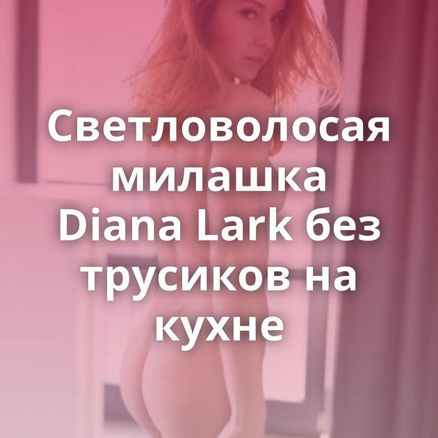 Светловолосая милашка Diana Lark без трусиков на кухне