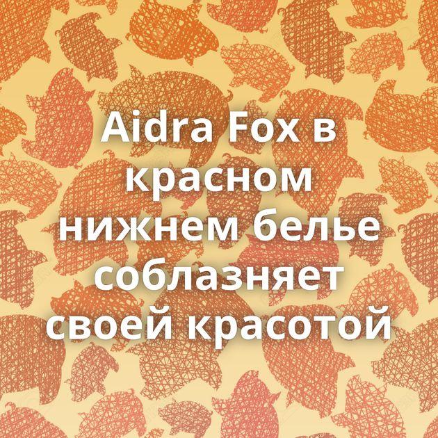 Aidra Fox в красном нижнем белье соблазняет своей красотой