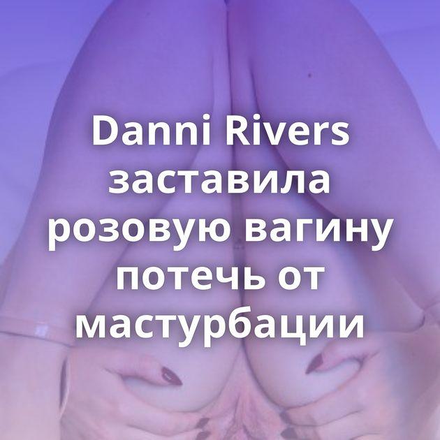 Danni Rivers заставила розовую вагину потечь от мастурбации