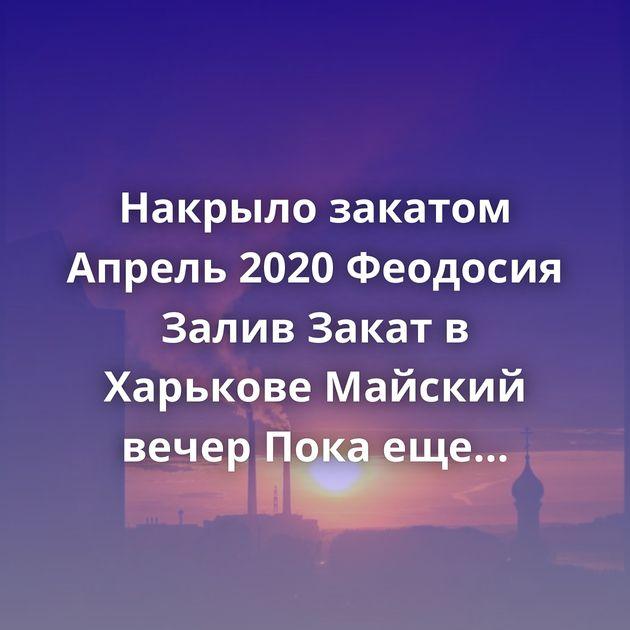 Накрыло закатом Апрель 2020 Феодосия Залив Закат в Харькове Майский вечер Пока еще прохладные закаты)…