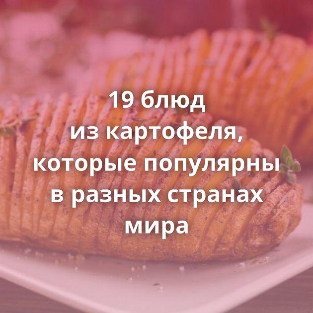 19блюд изкартофеля, которые популярны вразных странах мира