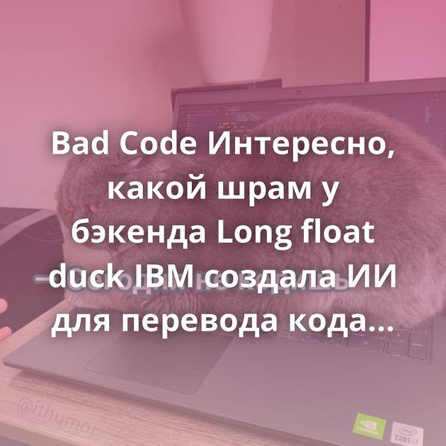 Bad Code Интересно, какой шрам у бэкенда Long float duck IBM создала ИИ для перевода кода с одного языка…