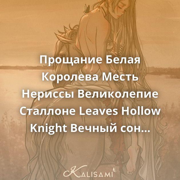 Прощание Белая Королева Месть Нериссы Великолепие Сталлоне Leaves Hollow Knight Вечный сон Боевой Ангел Секрет…