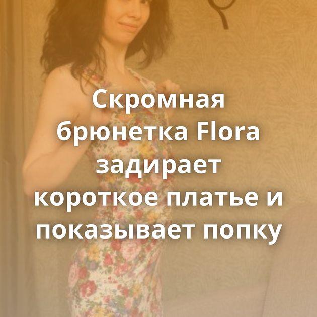 Скромная брюнетка Flora задирает короткое платье и показывает попку