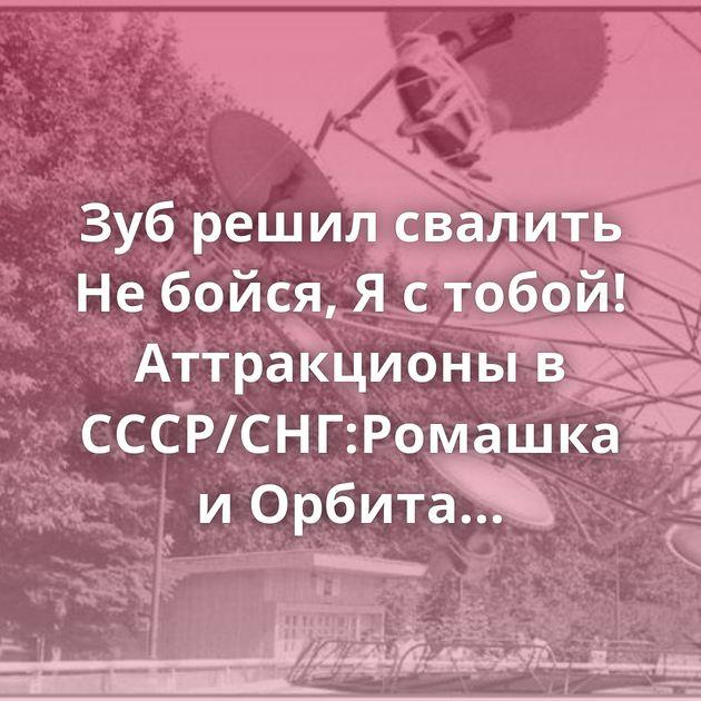 Зуб решил свалить Не бойся, Я с тобой! Аттракционы в СССР/СНГ:Ромашка и Орбита «Аттракционы». СССР, 1940…