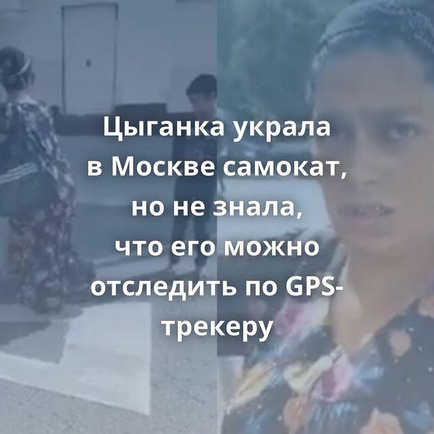Цыганка украла вМоскве самокат, нонезнала, чтоегоможно отследить поGPS-трекеру