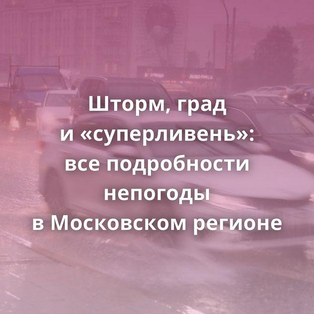 Шторм, град и«суперливень»: всеподробности непогоды вМосковском регионе
