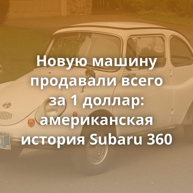 Новую машину продавали всего за1доллар: американская история Subaru 360