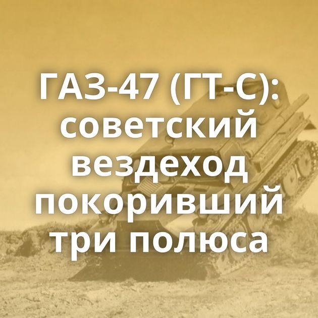 ГАЗ-47 (ГТ-С): советский вездеход покоривший триполюса