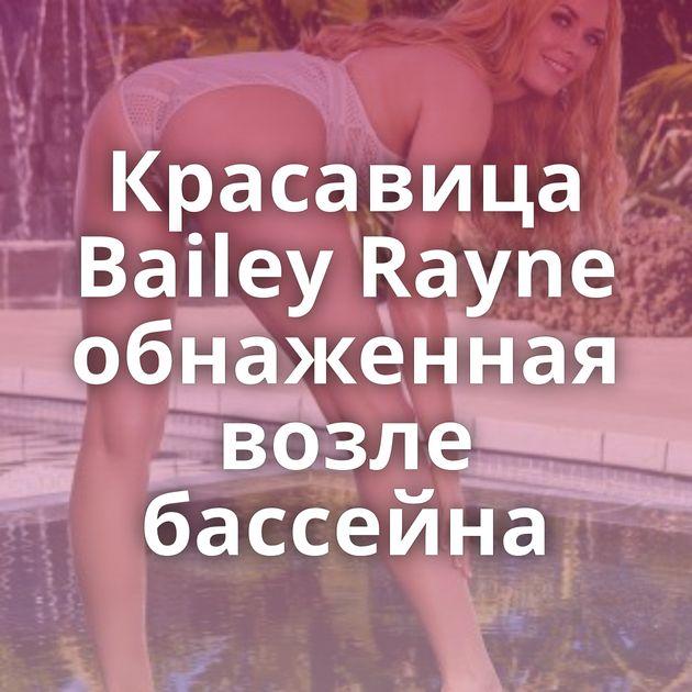 Красавица Bailey Rayne обнаженная возле бассейна