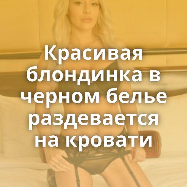 Красивая блондинка в черном белье раздевается на кровати