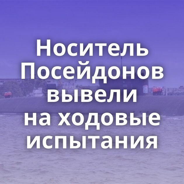 Носитель Посейдонов вывели находовые испытания