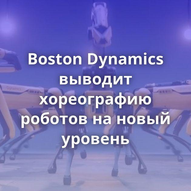 Boston Dynamics выводит хореографию роботов нановый уровень