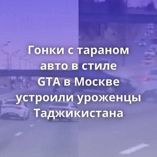 Гонки стараном авто встиле GTAвМоскве устроили уроженцы Таджикистана