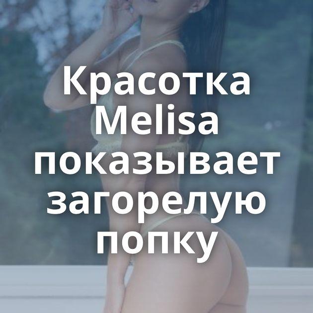 Красотка Melisa показывает загорелую попку