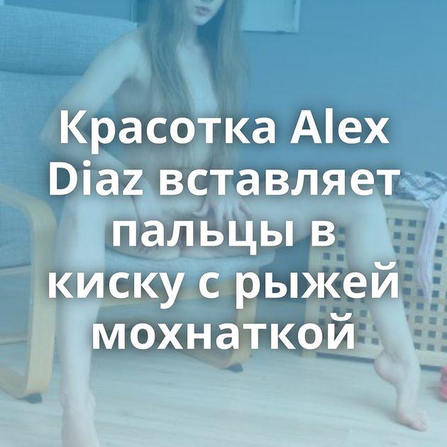 Красотка Alex Diaz вставляет пальцы в киску с рыжей мохнаткой