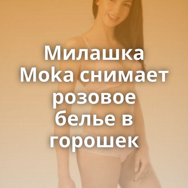 Милашка Moka снимает розовое белье в горошек