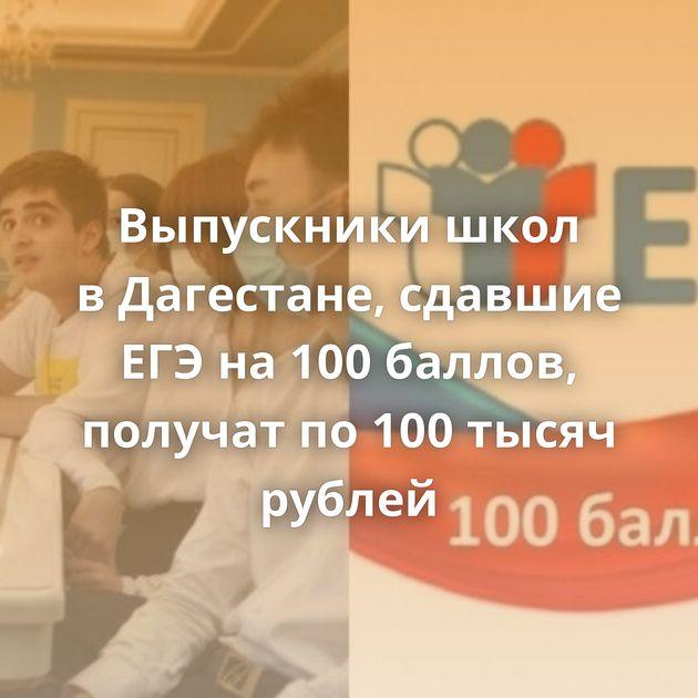 Выпускники школ вДагестане, сдавшие ЕГЭна100баллов, получат по100тысяч рублей