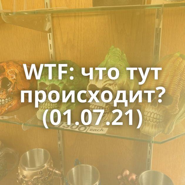 WTF: что тут происходит? (01.07.21)