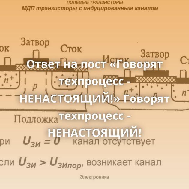 Ответ на пост «Говорят техпроцесс - НЕНАСТОЯЩИЙ!»Говорят техпроцесс - НЕНАСТОЯЩИЙ!