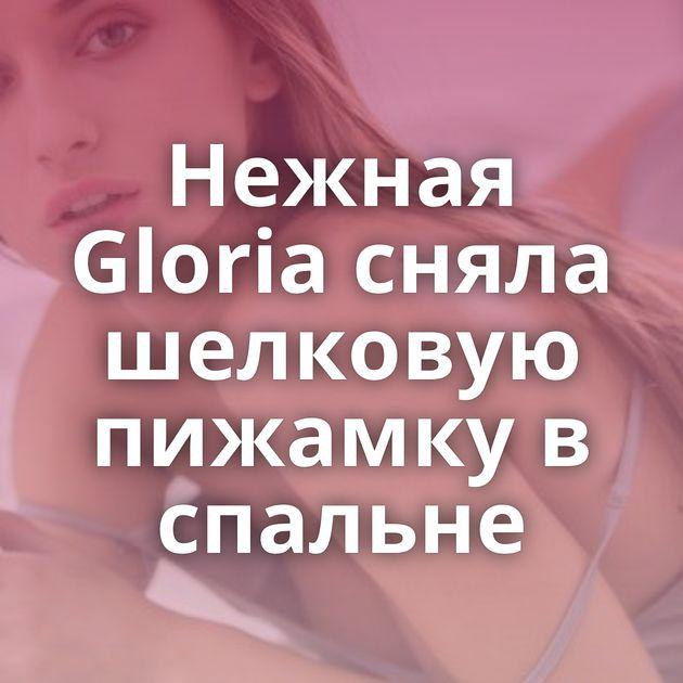Нежная Gloria сняла шелковую пижамку в спальне