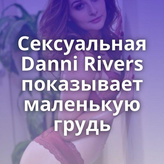 Сексуальная Danni Rivers показывает маленькую грудь