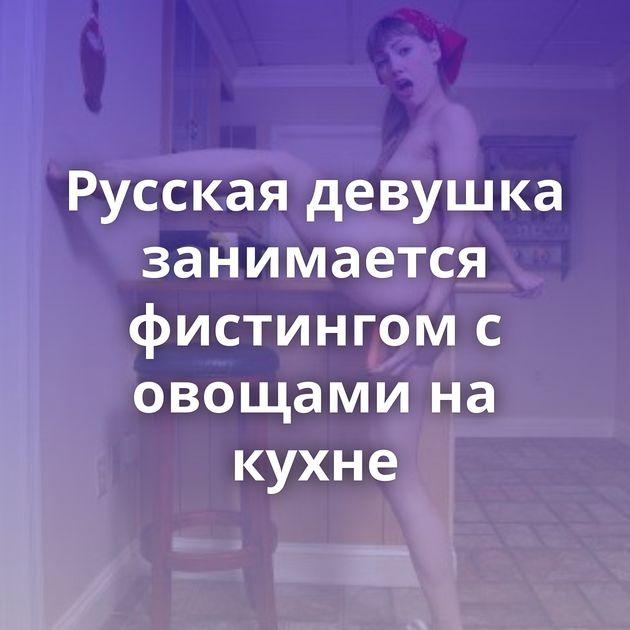 Русская девушка занимается фистингом с овощами на кухне