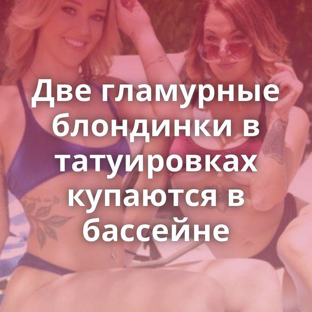 Две гламурные блондинки в татуировках купаются в бассейне