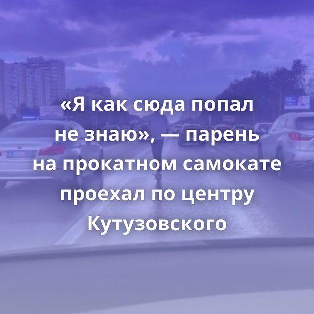 «Якаксюда попал незнаю», — парень напрокатном самокате проехал поцентру Кутузовского