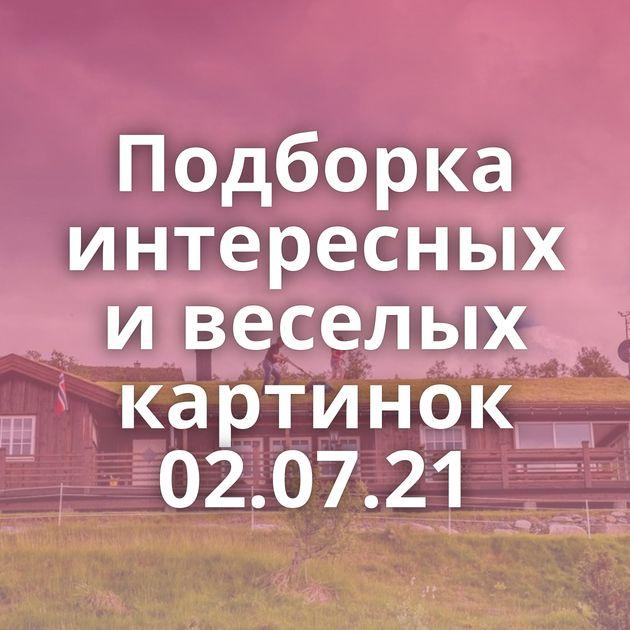 Подборка интересных и веселых картинок 02.07.21