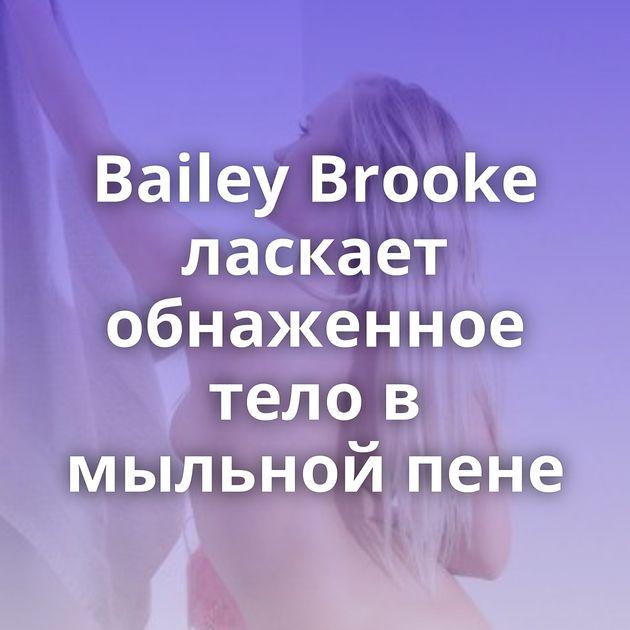 Bailey Brooke ласкает обнаженное тело в мыльной пене