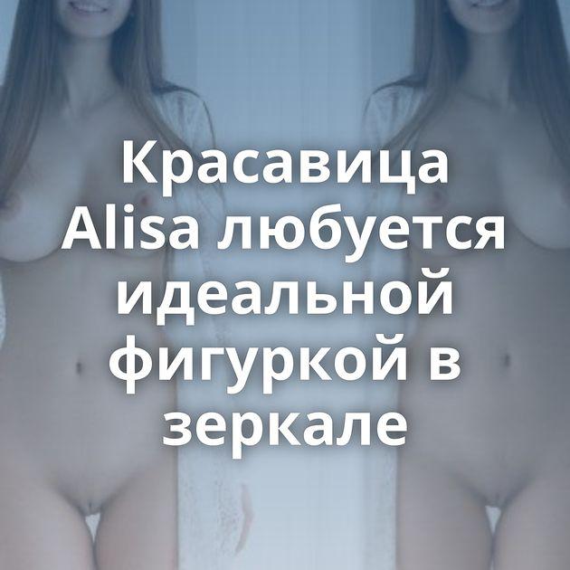 Красавица Alisa любуется идеальной фигуркой в зеркале