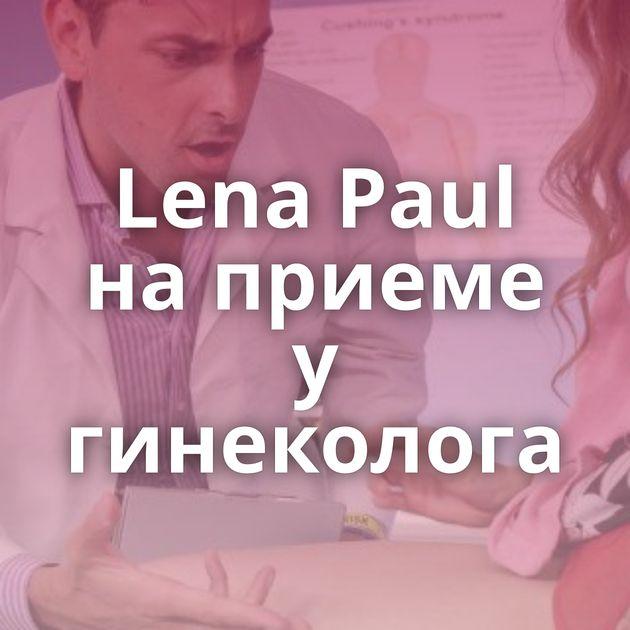 Lena Paul на приеме у гинеколога