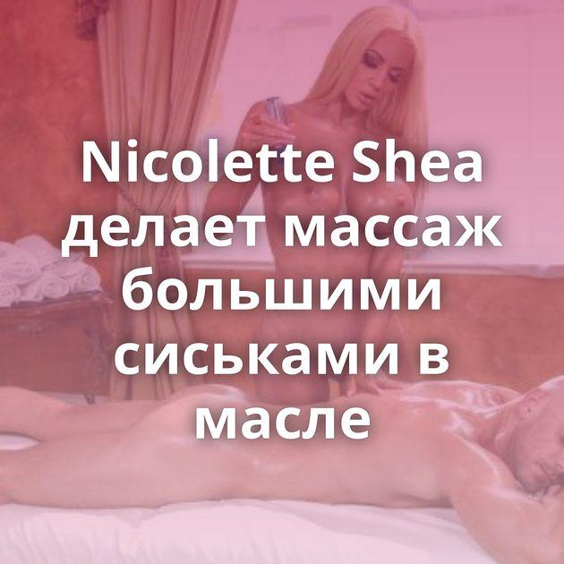 Nicolette Shea делает массаж большими сиськами в масле