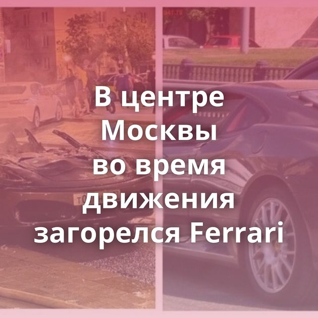 Вцентре Москвы вовремя движения загорелся Ferrari