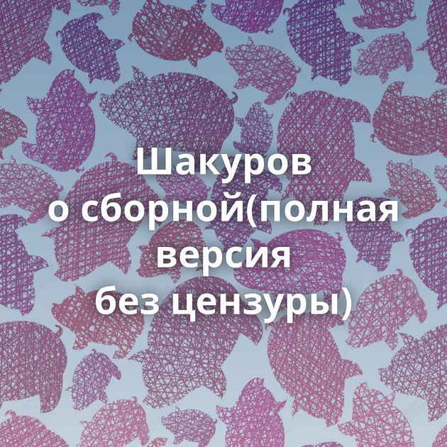 Шакуров осборной(полная версия безцензуры)