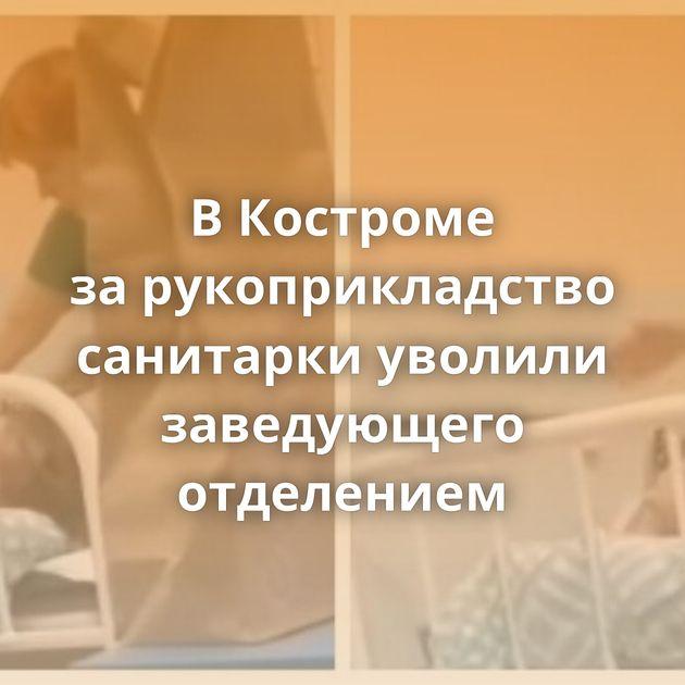 ВКостроме зарукоприкладство санитарки уволили заведующего отделением