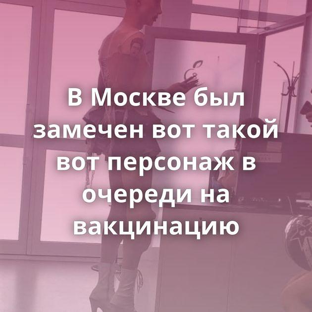 В Москве был замечен вот такой вот персонаж в очереди на вакцинацию