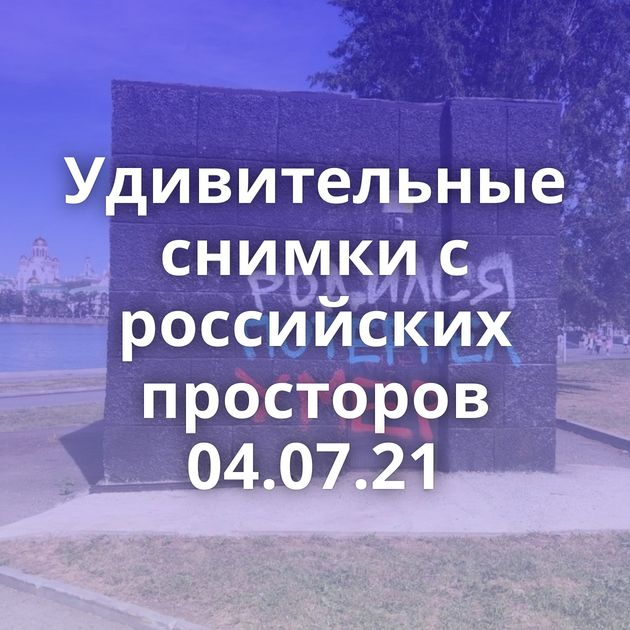 Удивительные снимки с российских просторов 04.07.21