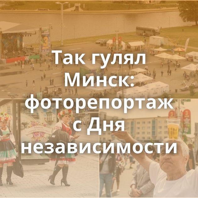 Так гулял Минск: фоторепортаж с Дня независимости