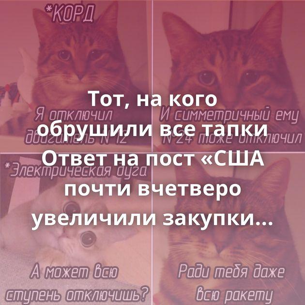 Тот, на кого обрушили все тапки Ответ на пост «США почти вчетверо увеличили закупки российского…